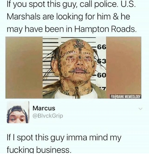 Fucking, Police, and Business: If you spot this guy, call police. U.S  Marshals are looking for him & he  may have been in Hampton Roads.  60  FBODANK MEMEOLOGY  Marcus  BlkGrip  If I spot this guy imma mind my  fucking business