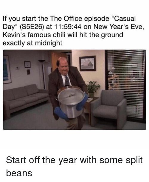 """Funny, The Office, and Office: If you start the The Office episode """"Casual  Day"""" (S5E26) at 11:59:44 on New Year's Eve,  Kevin's famous chili will hit the ground  exactly at midnight Start off the year with some split beans"""