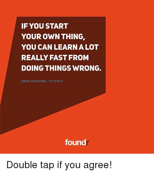 Dropbox: IF YOU START  YOUR OWN THING  YOU CAN LEARN A LOT  REALLY FAST FROM  DOING THINGS WRONG.  DREW HOUSTON DROPBOX  found Double tap if you agree!