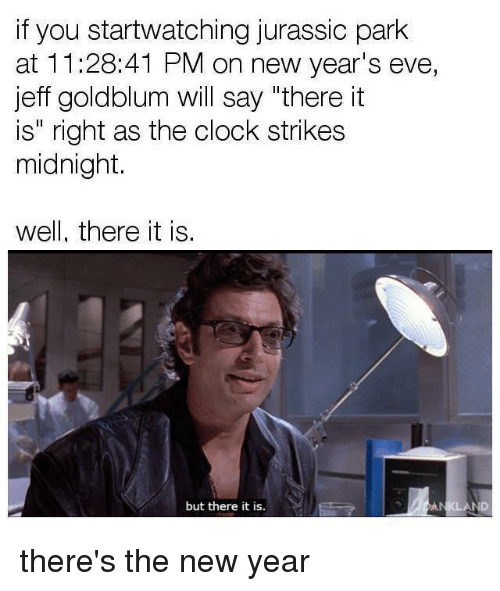 """Clock, Funny, and Jurassic Park: if you startwatching jurassic park  at 11:28:41 PM on new year's eve,  jeff goldblum will say """"there it  is"""" right as the clock strikes  midnight.  well, there it is.  but there it is. there's the new year"""
