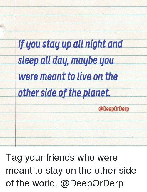 Staying Up All Night: If you stay up all night and  Sleep all day, maybe you  were meant to live on the  other side of the planet.  @DeepOrDerp Tag your friends who were meant to stay on the other side of the world. @DeepOrDerp