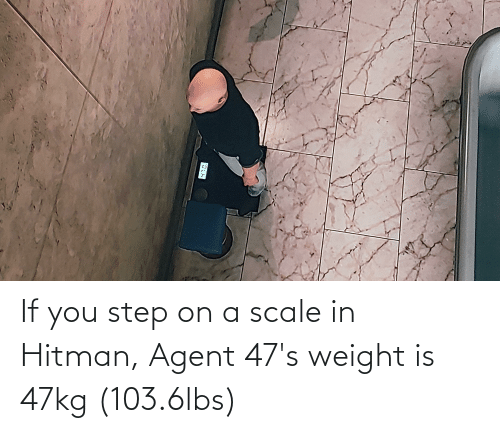 You Step: If you step on a scale in Hitman, Agent 47's weight is 47kg (103.6lbs)