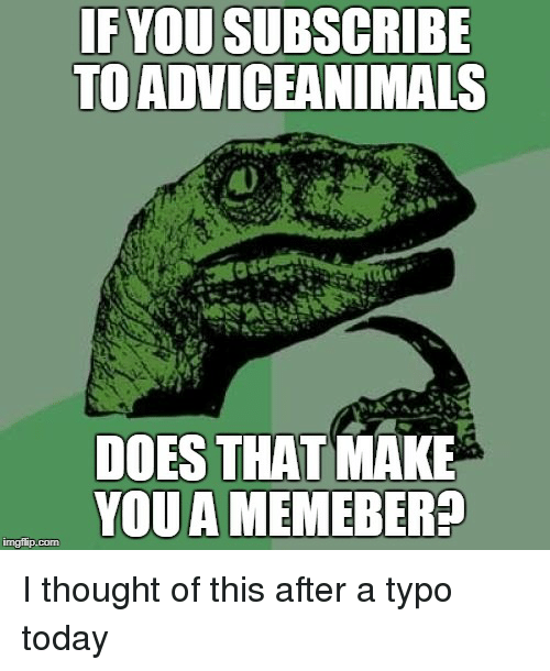 Today, Thought, and Advice Animals: IF YOU SUBSCRIBE  TO ADVICEANIMALS  DOES THAT MAKE  YOUA MEMEBER?