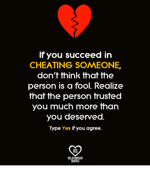 Cheating, Memes, and Quotes: If you succeed in  CHEATING SOMEONE.  don't think that the  person is a fool. Realize  that the person truste  you much more than  you deserved  Type Yes if you agree  Ra  RELATIONSHIP  QUOTES