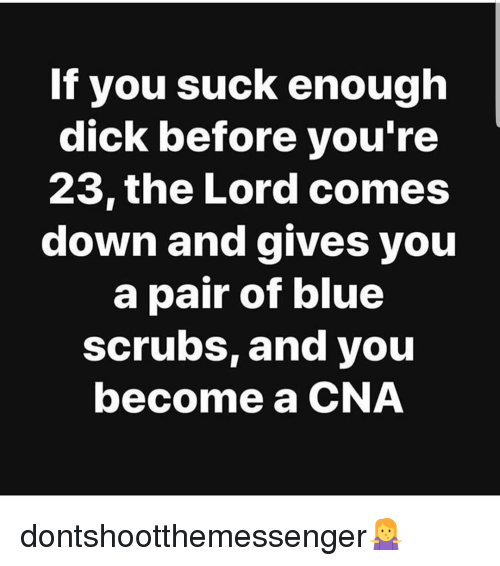 cna: If you suck enough  dick before you'ree  23,the Lord comes  down and gives you  a pair of blue  scrubs, and you  become a CNA dontshootthemessenger🤷