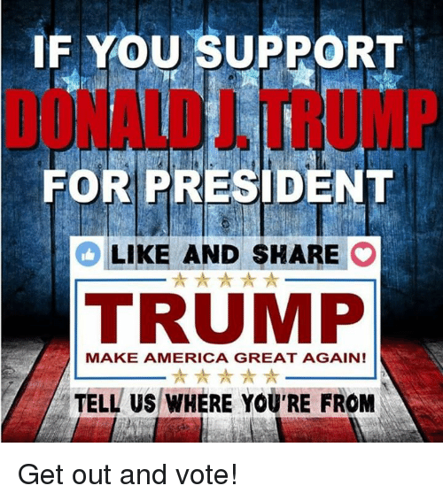 get-out-and-vote: IF YOU SUPPORT  FOR PRESIDENT  LIKE AND SHARE  O  A  TRUMP  MAKE AMERICA GREAT AGAIN!  TELL US WHERE YOU'RE FROM Get out and vote!
