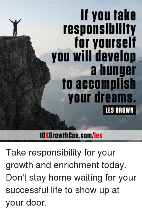 les brown: If you take  responsibility  for yourself  you will develop  a hunger  to accomplish  your dreams.  LES BROWN  les Take responsibility for your growth and enrichment today. Don't stay home waiting for your successful life to show up at your door.