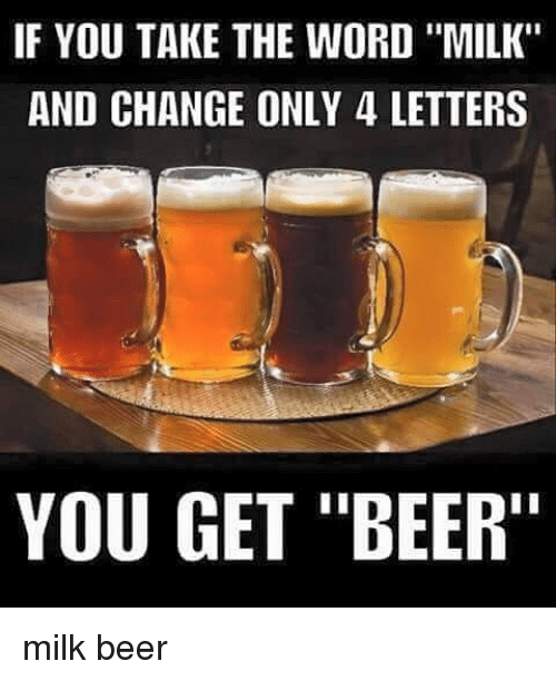 """Beer, Memes, and 🤖: IF YOU TAKE THE WORD """"MILK""""  AND CHANGE ONLY 4 LETTERS  YOU GET """"BEER"""" milk beer"""