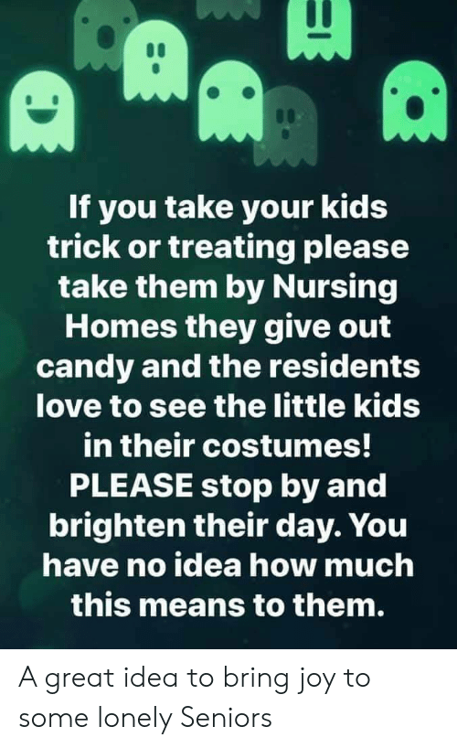please stop: If you take your kids  trick or treating please  take them by Nursing  Homes they give out  candy and the residents  love to see the little kids  in their costumes!  PLEASE stop by and  brighten their day. You  have no idea how much  this means to them. A great idea to bring joy to some lonely Seniors