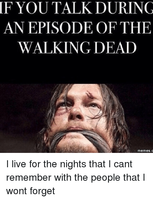 the walking dead memes: IF YOU TALK DURING  AN EPISODE OF THE  WALKING DEAD  memes. C I live for the nights that I can��t remember with the people that I won��t forget