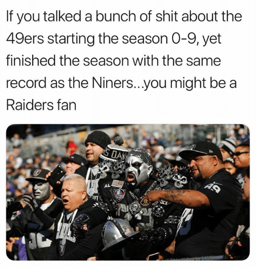 San Francisco 49ers, Nfl, and Shit: If you talked a bunch of shit about the  49ers starting the season 0-9,yet  finished the season with the same  record as the Niners...you might be a  Raiders fan  AL
