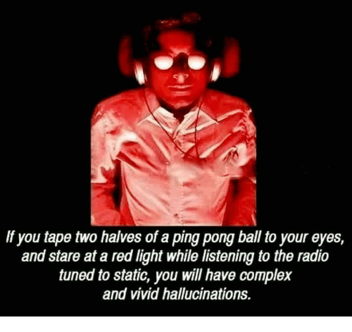 statics: If you tape two halves of a ping pong ball to your eyes,  and stare at a red light while listening to the radio  tuned to static, you will have complex  and vivid hallucinations.