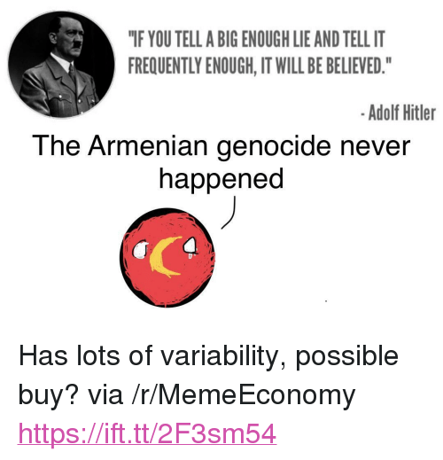 "Armenian: ""IF YOU TELL A BIG ENOUGH LIE AND TELL IT  FREQUENTLY ENOUGH, IT WILL BE BELIEVED.""  -Adolf Hitler  The Armenian genocide never  happened <p>Has lots of variability, possible buy? via /r/MemeEconomy <a href=""https://ift.tt/2F3sm54"">https://ift.tt/2F3sm54</a></p>"