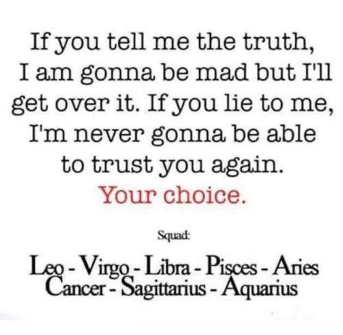 You Lied To Me: If you tell me the truth,  I am gonna be mad but I'll  get over it. If you lie to me,  I'm never gonna be able  to trust you again  Your choice.  Squad:  Leo-Virgo Libra Pisces Aries  Cancer-Sagittarius-Aquarius