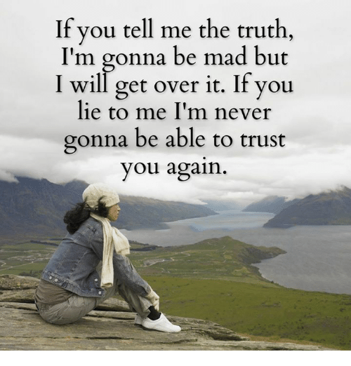 You Lied To Me: If you tell me the truth,  I'm gonna be mad but  I will get over it. If you  lie to me I'm never  gonna be able to trust  you again