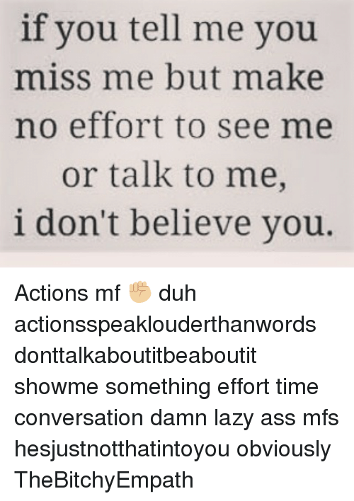 Ass, Lazy, and Memes: if you tell me you  miss me but make  no effort to see me  or talk to me,  i don't believe you. Actions mf ✊🏼 duh actionsspeaklouderthanwords donttalkaboutitbeaboutit showme something effort time conversation damn lazy ass mfs hesjustnotthatintoyou obviously TheBitchyEmpath