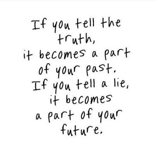 Tell The Truth: If you tell the  truth,  it becomes a part  of your past.  If you tell a lie,  it becomes  a part ot your  future.