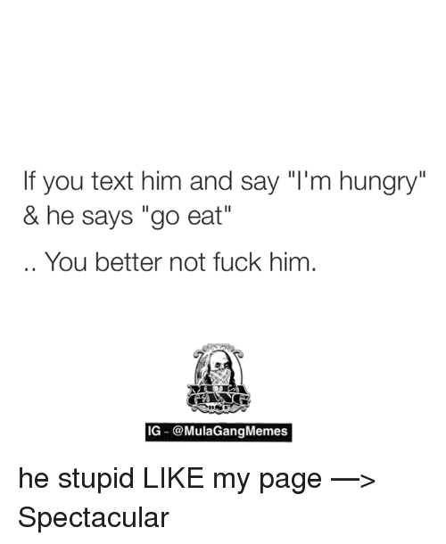 "Ig Mula Gang: If you text him and say ""I'm hungry""  & he says ""go eat""  You better not fuck him  IG @Mula Gang Memes he stupid   LIKE my page —> Spectacular"