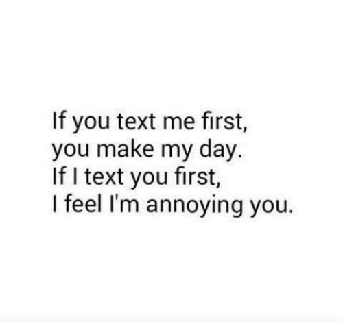 text me: If you text me first,  you make my day.  If I text you first,  I feel I'm annoying you.