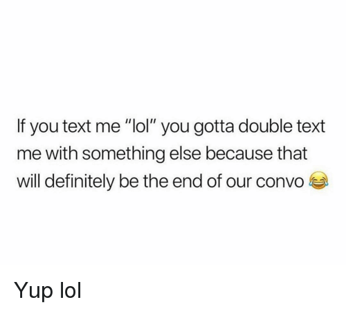 """Double Text: If you text me """"lol"""" you gotta double text  me with something else because that  will definitely be the end of our convo Yup lol"""