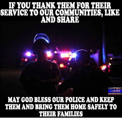 Blessed, Community, and Memes: IF YOU THANK THEM FOR THEIR  SERVICE TO OUR COMMUNITIES, LIKE  AND SHARE  MAY GOD BLESS OUR POLICE ANDKEEP  THEM AND BRING THEM HOME SAFELY TO  THEIR FAMILIES