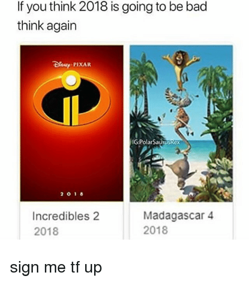 Bad, Memes, and Pixar: If you think 2018 is going to be bad  think again  De PIXAR  IG PolarSauruskex  Incredibles 2  2018  Madagascar 4  2018 sign me tf up