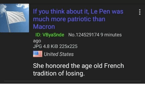 4chan, United, and French: If you think about it, Le Pen was  much more patriotic than  Macron  ID: VByaSnde No. 124529174 9 minutes  ago  JPG 4.8 KiB 225x225  United States  She honored the age old French  tradition of losing.