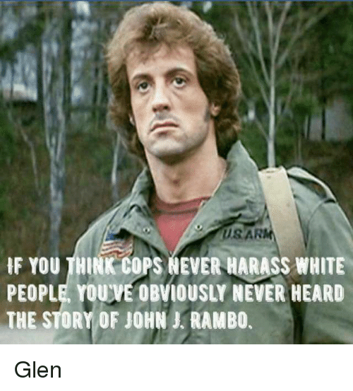 Memes, Rambo, and White People: IF YOU THINK COPS NEVER HARASS WHITE  PEOPLE YOUVEOBVIOUSLY NEVER HEARD  THE STORY OF JOHN RAMBO. Glen