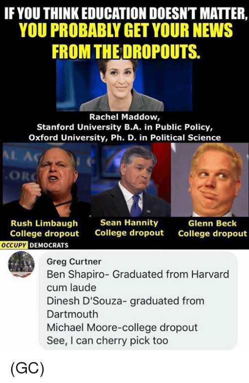Rush Limbaugh: IF YOU THINK EDUCATION DOESNT MATTER,  YOU PROBABLY GET YOUR NEWS  FROM THE DROPOUTS.  Rachel Maddow,  Stanford University B.A. in Public Policy,  Oxford University, Ph. D. in Political Science  AL Ac  ORC  Rush Limbaugh  College dropout  Sean Hannity  College dropout  Glenn Beck  College dropout  DEMOCRATS  Greg Curtner  Ben Shapiro- Graduated from Harvard  cum laude  Dinesh D'Souza- graduated from  Dartmouth  Michael Moore-college dropout  See, I can cherry pick too (GC)