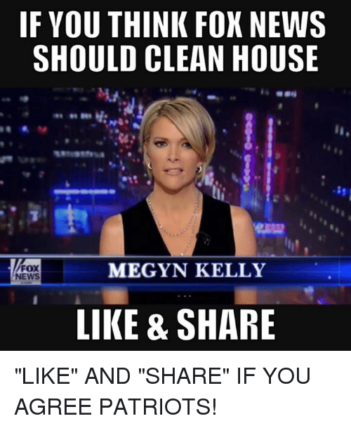 "Cleaning House: IF YOU THINK FOX NEWS  SHOULD CLEAN HOUSE  MEGYN KELLY  FOX  NEWS  LIKE & SHARE ""LIKE"" AND ""SHARE"" IF YOU AGREE PATRIOTS!"