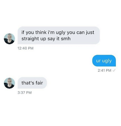 Smh, Ugly, and Say It: if you think i'm ugly you can just  straight up say it smh  12:40 PM  ur ugly  2:41 PM  that's fair  3:37 PM