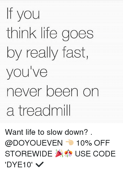 Gym, Life, and Treadmill: If you  think life goes  by really fast,  you've  never been on  a treadmill Want life to slow down? . @DOYOUEVEN 👈🏼 10% OFF STOREWIDE 🎉🎊 USE CODE 'DYE10' ✔️