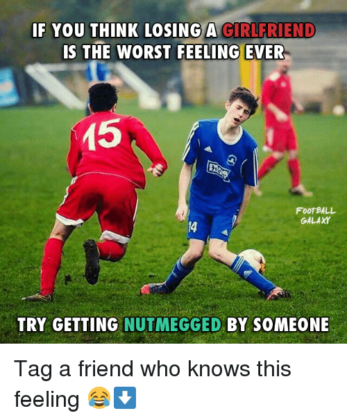 Memes, The Worst, and 🤖: IF YOU THINK LOSING A GIRLFRIEND  IS THE WORST FEELING EVER  15  FOOTBALL  GALAXY  TRY GETTING  NUTMEGGED BY SOMEONE Tag a friend who knows this feeling 😂⬇