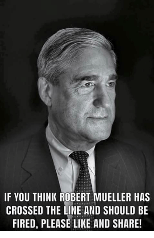 Memes, 🤖, and Think: IF YOU THINK ROBERT MUELLER HAS  CROSSED THE LINE AND SHOULD BE  FIRED, PLEASE LIKE AND SHARE
