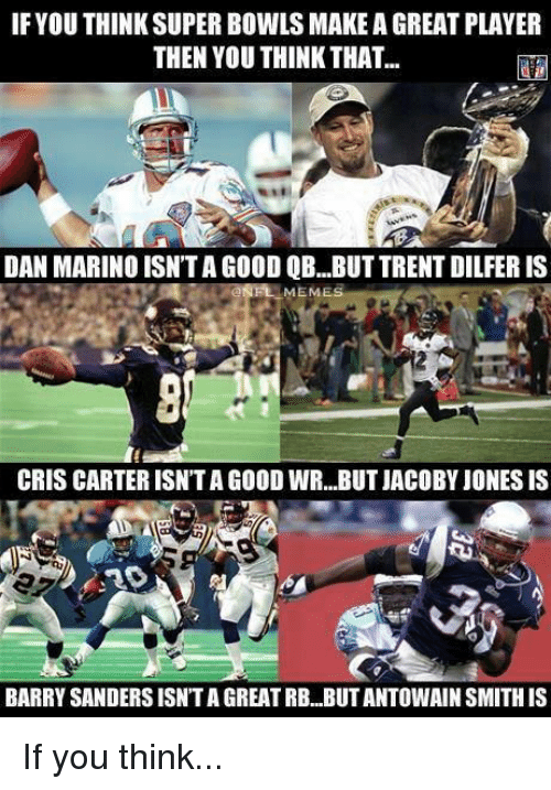 Cris Carter: IF YOU THINK SUPER BOWLS MAKE A GREAT PLAYER  THEN YOU THINK THAT...  DAN MARINO ISN'TAGOOD QB...BUT TRENT DILFER IS  MEME  CRIS CARTER ISNTAGOOD WR...BUT JACOBY JONESIS  BARRYSANDERSISNTA GREATRB BUTANTOWAIN SMITHIS If you think...