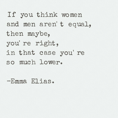 elias: If you think women  and men aren' t equal,  then maybe,  you' re right,  in that case you' re  so much lower.  Emma Elias.