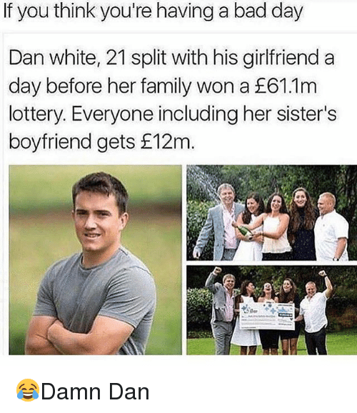 Bad, Bad Day, and Family: If you think you're having a bad day  Dan white, 21 split with his girlfriend a  day before her family won a E61.1m  lottery. Everyone including her sister's  boyfriend gets f 12m. 😂Damn Dan