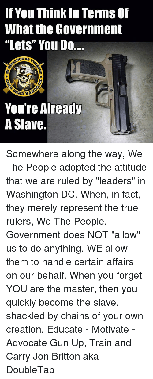 """shackles: If You Thinkin Terms of  What the Government  """"Lets"""" You Do.  CE OF  EAD HP  You're Already  A Slave. Somewhere along the way, We The People adopted the attitude that we are ruled by """"leaders"""" in Washington DC. When, in fact, they merely represent the true rulers, We The People. Government does NOT """"allow"""" us to do anything, WE allow them to handle certain affairs on our behalf. When you forget YOU are the master, then you quickly become the slave, shackled by chains of your own creation.  Educate - Motivate - Advocate  Gun Up, Train and Carry  Jon Britton aka DoubleTap"""