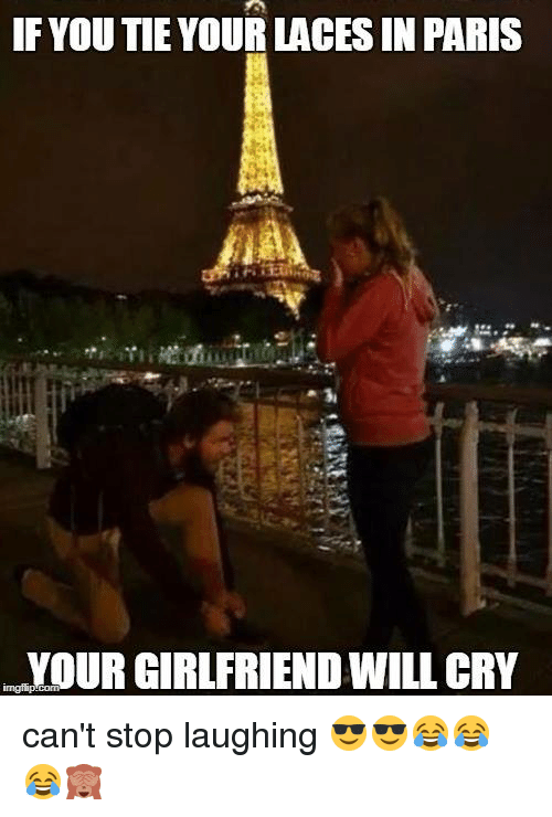 Paris, Girlfriend, and Cry: IF YOU TIE YOUR LACES IN PARIS  YOUR GIRLFRIEND WILL CRY can't  stop laughing 😎😎😂😂😂🙈