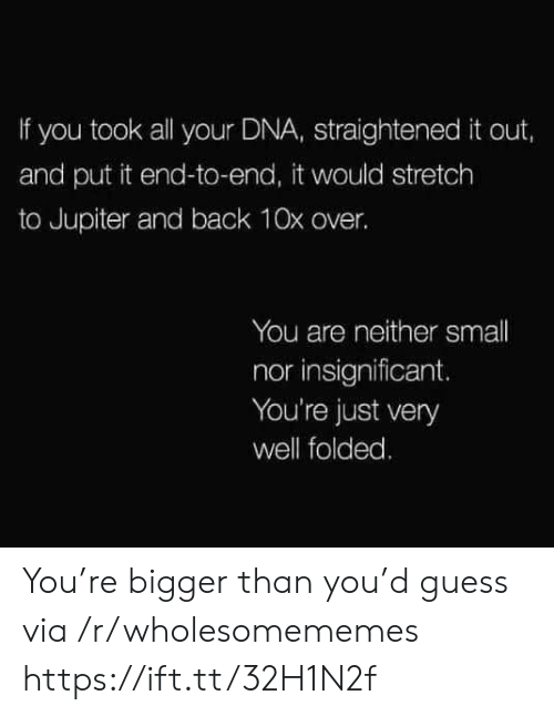 Jupiter: If you took all your DNA, straightened it out,  and put it end-to-end, it would stretch  to Jupiter and back 10x over.  You are neither small  nor insignificant.  You're just very  well folded. You're bigger than you'd guess via /r/wholesomememes https://ift.tt/32H1N2f