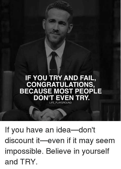 Imposses: IF YOU TRY AND FAIL,  CONGRATULATIONS,  BECAUSE MOST PEOPLE  DON'T EVEN TRY.  LIFE PLAYGROUND If you have an idea—don't discount it—even if it may seem impossible. Believe in yourself and TRY.