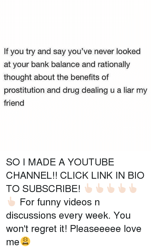 Youtubeable: If you try and say you've never looked  at your bank balance and rationally  thought about the benefits of  prostitution and drug dealing u a liar my  friend SO I MADE A YOUTUBE CHANNEL!! CLICK LINK IN BIO TO SUBSCRIBE! 👆🏻👆🏻👆🏻👆🏻👆🏻👆🏻 For funny videos n discussions every week. You won't regret it! Pleaseeeee love me😩