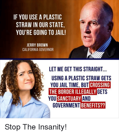 Jail, California, and Time: IF YOU USE A PLASTIC  STRAW IN OUR STATE,  YOU'RE GOING TO JAIL!  ERRY BROWN  CALIFORNIA GOVERNOR  LET ME GET THIS STRAIGHT  USING A PLASTIC STRAW GETS  YOU JAIL TIME, BUT CROSSING  THE BORDER ILLEGALLYG  YOU  ETS  SANCTUARY AN  GOVERNMENT  BENEFITS??
