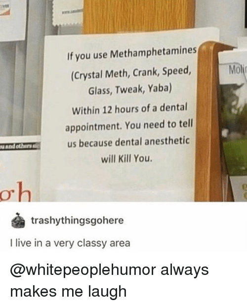 """Memes, Live, and 🤖: If you use Methamphetamines  (Crystal Meth, Crank, Speed, Mo  Glass, Tweak, Yaba)  Within 12 hours of a dental  appointment. You need to tell  us because dental anesthetic  will Kill You.  u and others ic  O""""  trashythingsgohere  I live in a very classy area @whitepeoplehumor always makes me laugh"""