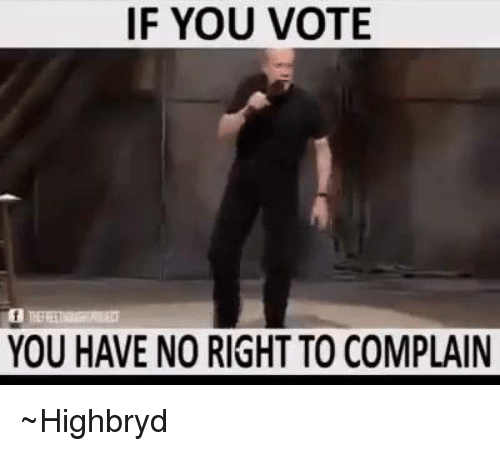 memes: IF YOU VOTE  YOU HAVE NO RIGHT TO COMPLAIN ~Highbryd