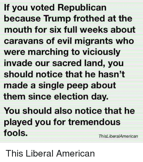 election day: If you voted Republican  because Trump frothed at the  mouth for six full weeks about  caravans of evil migrants who  were marching to viciously  invade our sacred land, you  should notice that he hasn't  made a single peep about  them since election day.  You should also notice that he  played you for tremendous  fools.  ThisLiberalAmerican This Liberal American