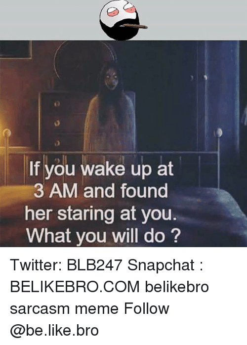 Be Like, Meme, and Memes: If you wake up at  3 AM and found  her staring at you.  What you will do? Twitter: BLB247 Snapchat : BELIKEBRO.COM belikebro sarcasm meme Follow @be.like.bro