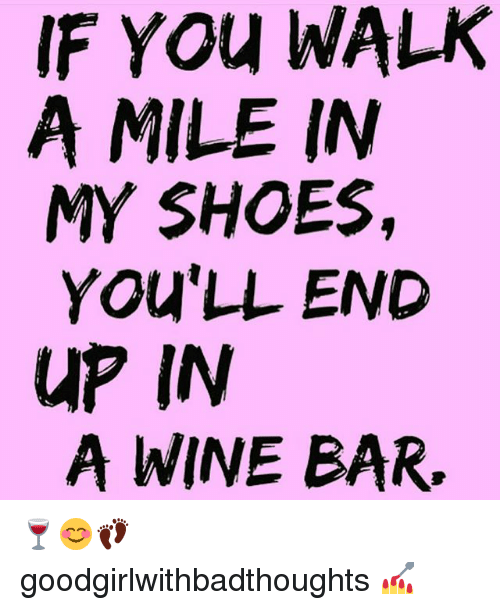 in-my-shoes: IF You WALK  A MILE IN  MY SHOES,  You LL END  UP IN  A WINE BAR. 🍷😊👣 goodgirlwithbadthoughts 💅