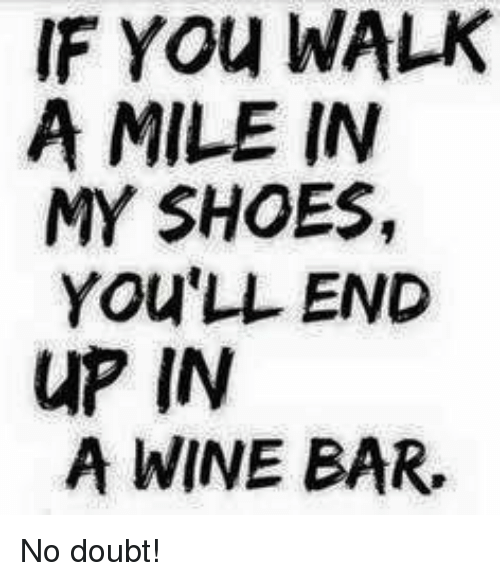 Memes, Shoes, and Wine: IF YOu WALK  A MILE IN  MY SHOES,  YOU'LL END  uP IN  A WINE BAR. No doubt!