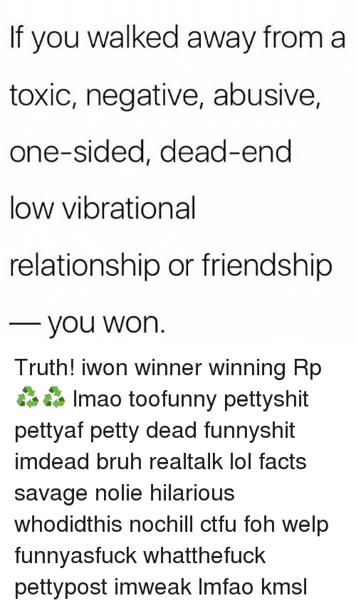 dead end: If you walked away from a  toxic, negative, abusive,  one-sided, dead-end  low vibrational  relationship or friendship  you Won Truth! iwon winner winning Rp ♻♻ lmao toofunny pettyshit pettyaf petty dead funnyshit imdead bruh realtalk lol facts savage nolie hilarious whodidthis nochill ctfu foh welp funnyasfuck whatthefuck pettypost imweak lmfao kmsl
